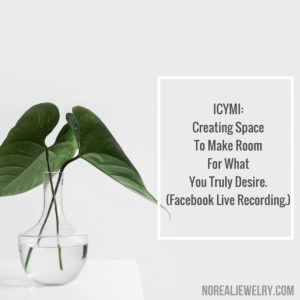 ICYMI/ Creating Space To Make Room For What You truly Desire Facebook Live Recording by Jessica Lauren of NoRealJewelry.Com 1
