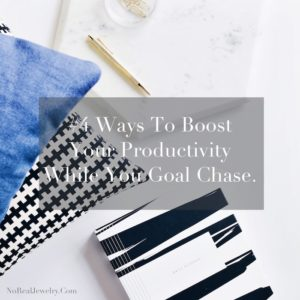 Re Focus Series 4 Ways To Boost Your Productivity While You Goal Chase By Jessica Lauren of NoRealJewelry.Com 1