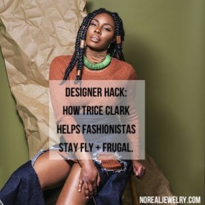Designer Hack: How Trice Clark Helps Fashionista stay fly and frugal by Jessica lauren of NorealJewelry.Com 2
