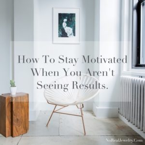 How To Stay Motivated When You Aren't Seeing Results by Jessica Lauren of NoRealJewelry.Com