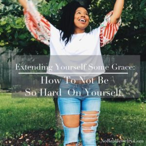 Extending Yourself Some Grace How To Not Be So Hard On Yourself By Jessica Lauren of NoRealJewelry.Com 1