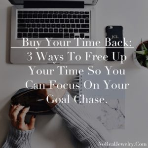 Buy Your Time Back 3 Ways To Free Up Your Time So You Can Focus On Your Goal Chase by Jessica Lauren of NoRealJewelry.Com 1