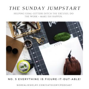 The Sunday Jump Start Podcast Episode Five Everything Is Figure-It-Out-Able By Jessica Lauren of NoRealJewelry.Com
