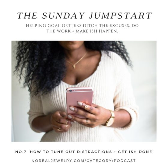 The Sunday Jump Start Podcast Episode Seven How To Tune Out Distractions + Get Ish Done By Jessica Lauren of NoRealJewelry.Com